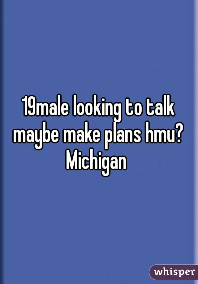19male looking to talk maybe make plans hmu?  Michigan