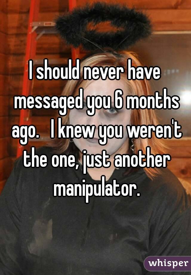 I should never have messaged you 6 months ago.   I knew you weren't the one, just another manipulator.