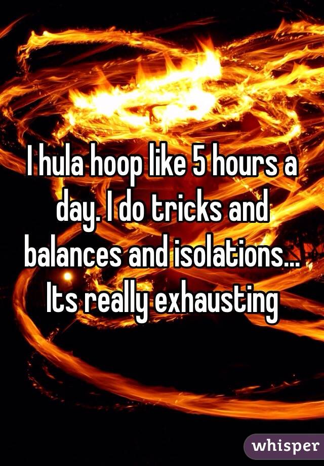 I hula hoop like 5 hours a day. I do tricks and balances and isolations... Its really exhausting