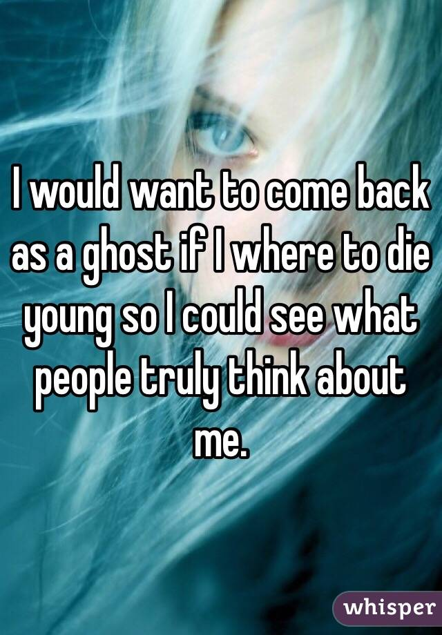 I would want to come back as a ghost if I where to die young so I could see what people truly think about me.