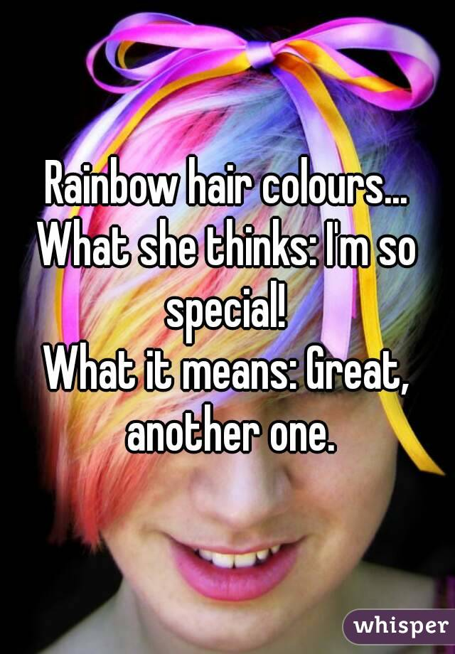 Rainbow hair colours... What she thinks: I'm so special!  What it means: Great, another one.