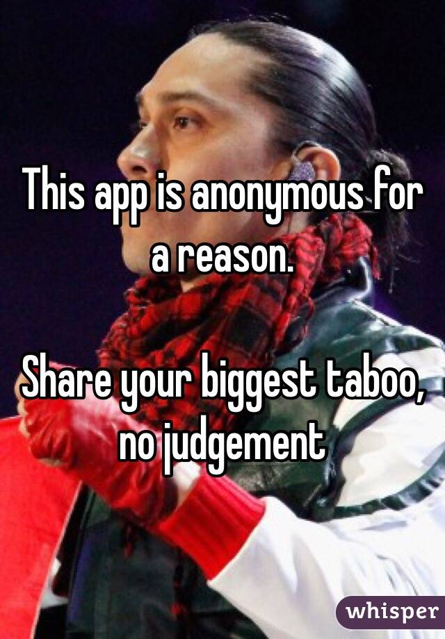 This app is anonymous for a reason.  Share your biggest taboo, no judgement