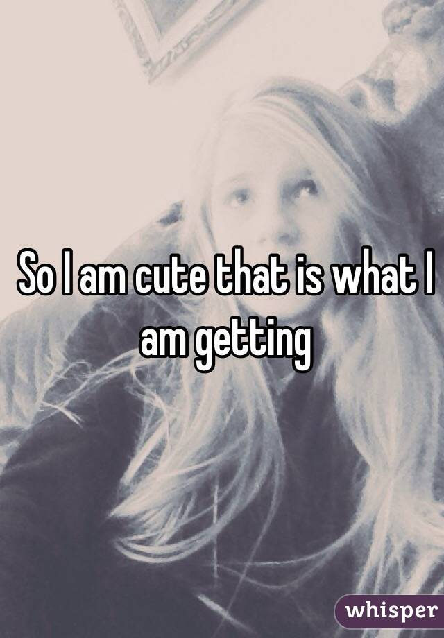 So I am cute that is what I am getting