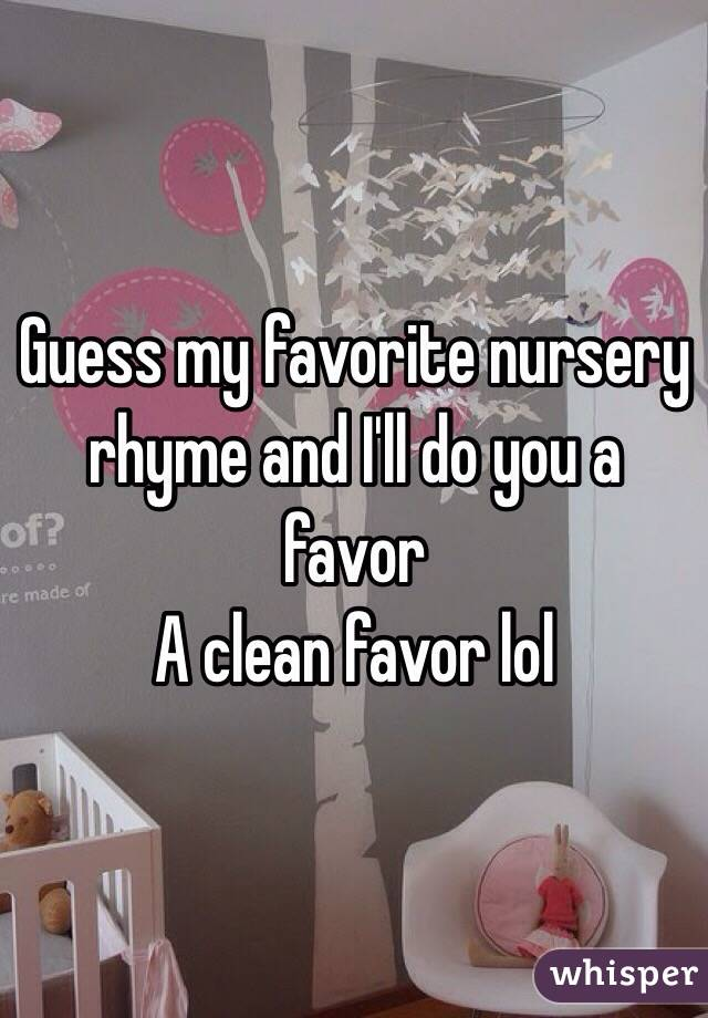 Guess my favorite nursery rhyme and I'll do you a favor  A clean favor lol