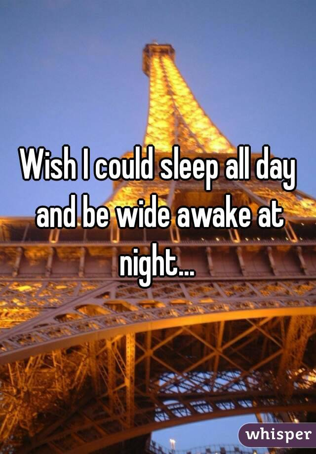 Wish I could sleep all day and be wide awake at night...