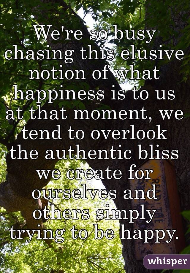 We're so busy chasing this elusive notion of what happiness is to us at that moment, we tend to overlook the authentic bliss we create for ourselves and others simply trying to be happy.