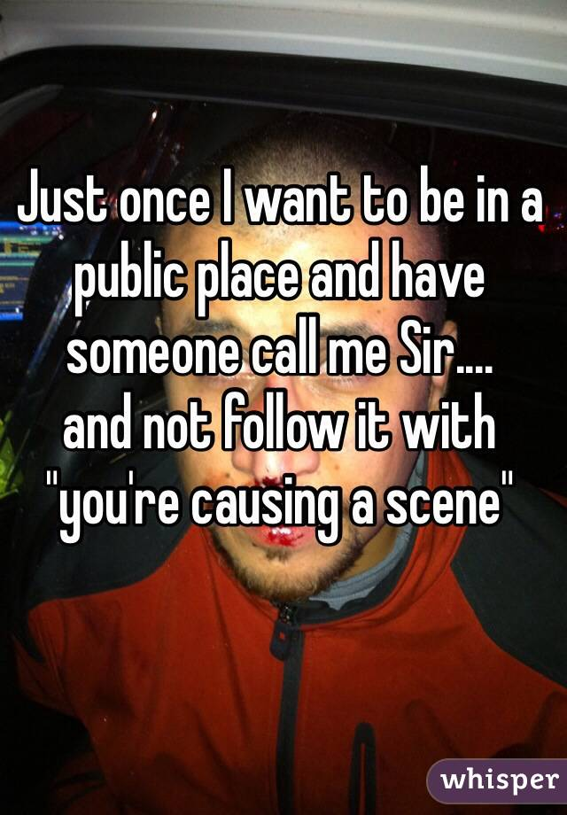 "Just once I want to be in a public place and have someone call me Sir.... and not follow it with ""you're causing a scene"""