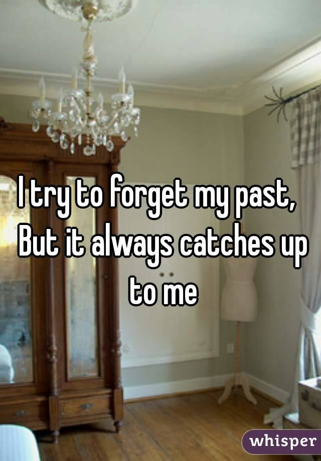 I try to forget my past,   But it always catches up to me