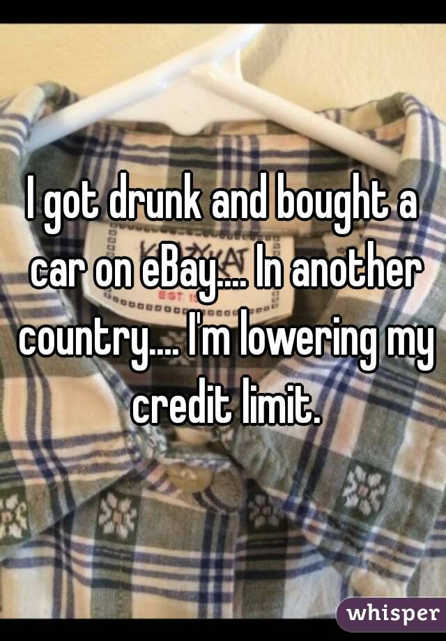 I got drunk and bought a car on eBay.... In another country.... I'm lowering my credit limit.
