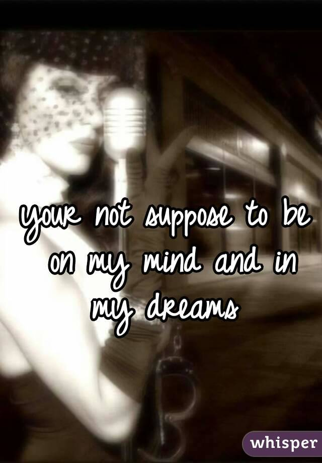 your not suppose to be on my mind and in my dreams