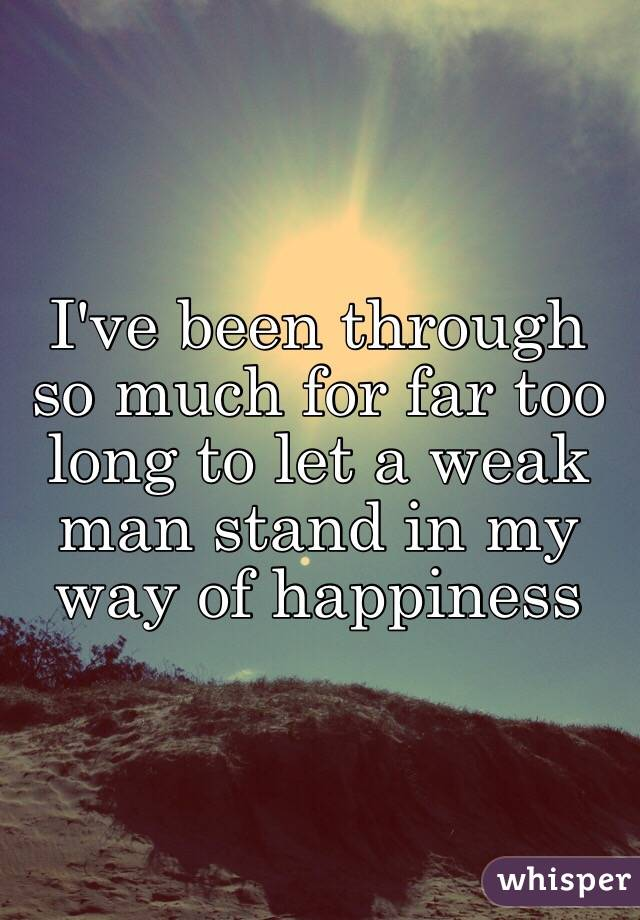 I've been through so much for far too long to let a weak man stand in my way of happiness