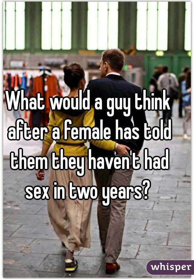What would a guy think after a female has told them they haven't had sex in two years?