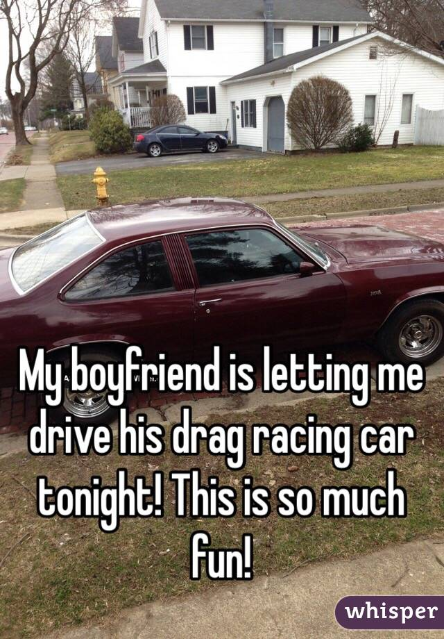 My boyfriend is letting me drive his drag racing car tonight! This is so much fun!