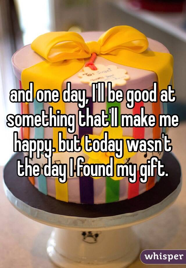 and one day, I'll be good at something that'll make me happy. but today wasn't the day I found my gift.