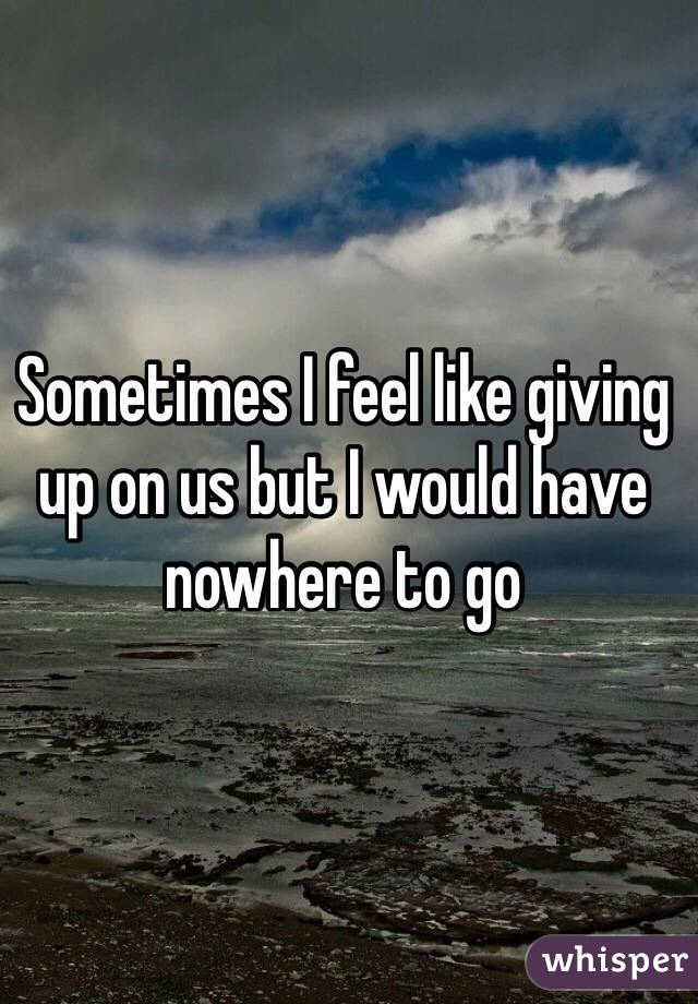 Sometimes I feel like giving up on us but I would have nowhere to go