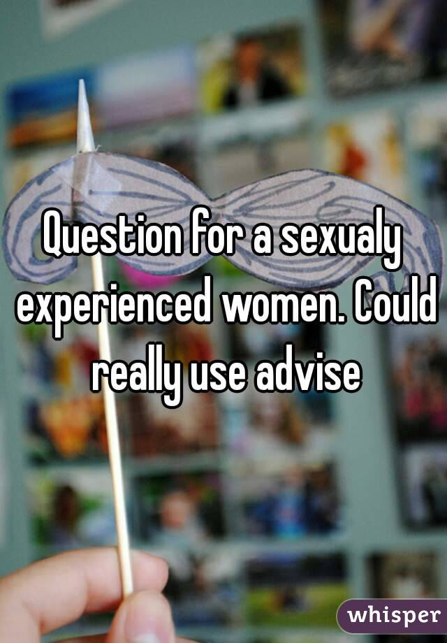 Question for a sexualy experienced women. Could really use advise