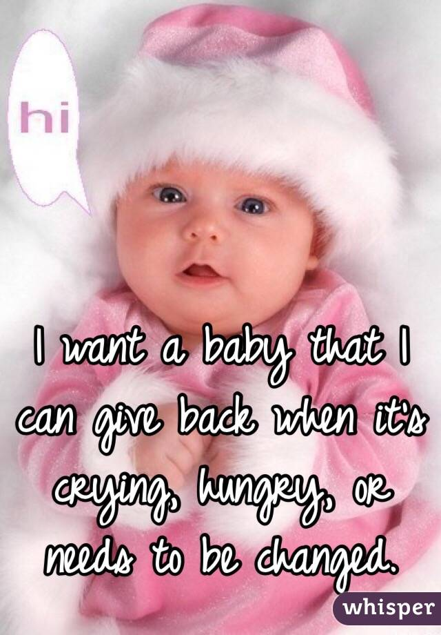I want a baby that I can give back when it's crying, hungry, or needs to be changed.