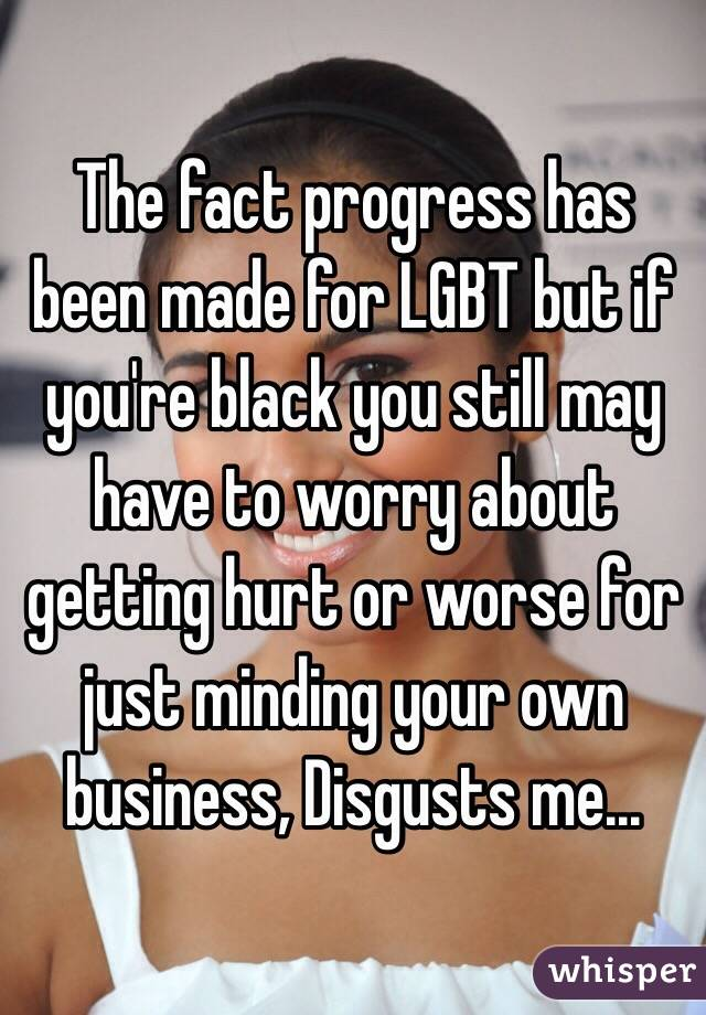 The fact progress has been made for LGBT but if you're black you still may have to worry about getting hurt or worse for just minding your own business, Disgusts me...