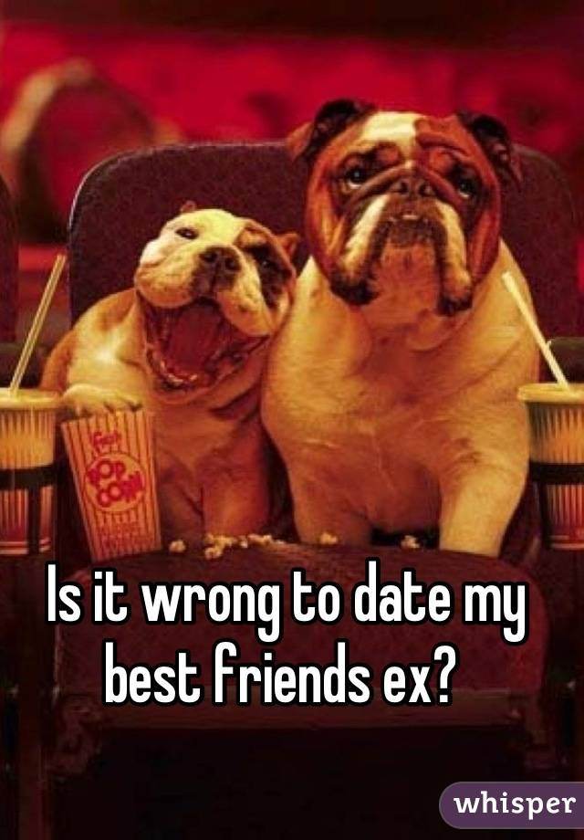 Is it wrong to date my best friends ex?
