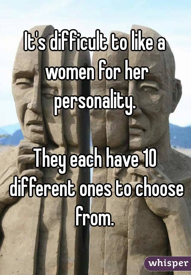 It's difficult to like a women for her personality.   They each have 10 different ones to choose from.