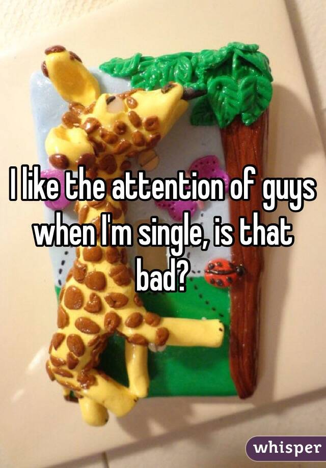 I like the attention of guys when I'm single, is that bad?