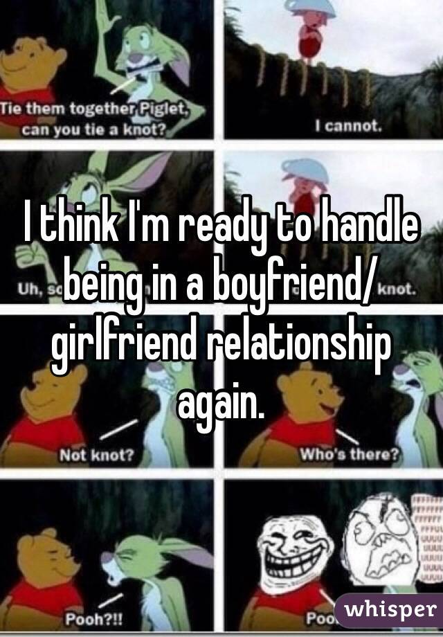 I think I'm ready to handle being in a boyfriend/girlfriend relationship again.