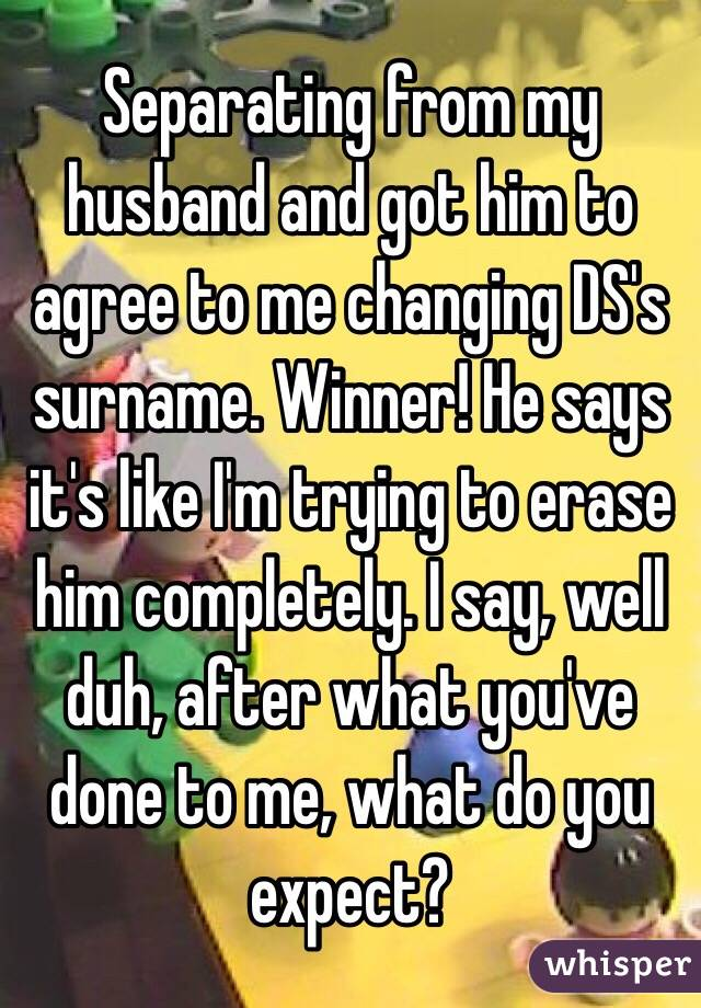 Separating from my husband and got him to agree to me changing DS's surname. Winner! He says it's like I'm trying to erase him completely. I say, well duh, after what you've done to me, what do you expect?