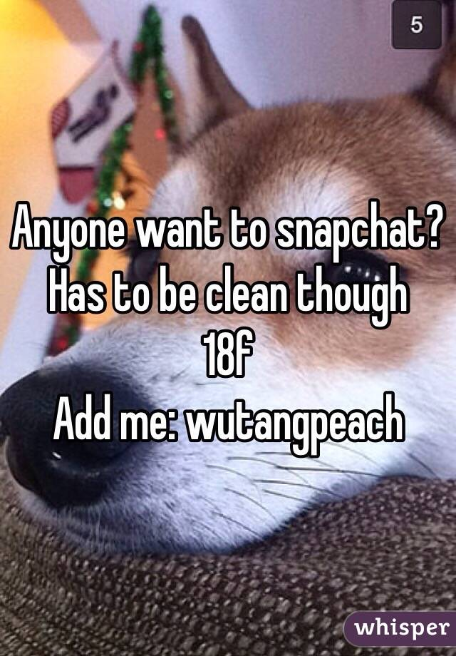 Anyone want to snapchat? Has to be clean though  18f Add me: wutangpeach