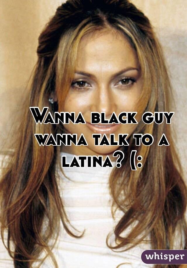 Wanna black guy wanna talk to a latina? (: