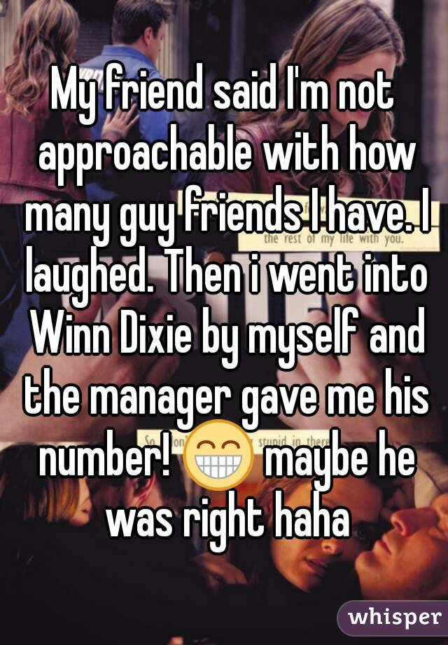 My friend said I'm not approachable with how many guy friends I have. I laughed. Then i went into Winn Dixie by myself and the manager gave me his number! 😁 maybe he was right haha