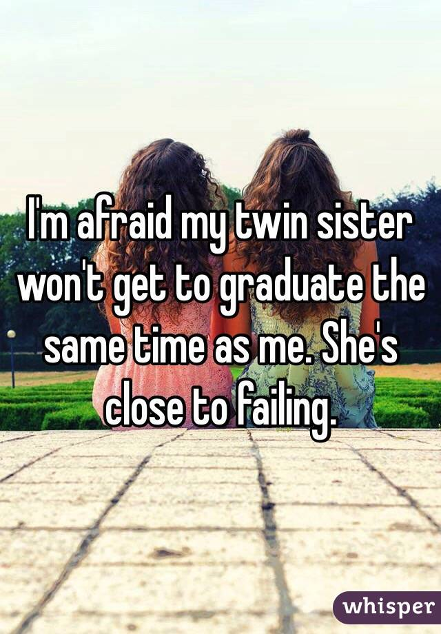 I'm afraid my twin sister won't get to graduate the same time as me. She's close to failing.