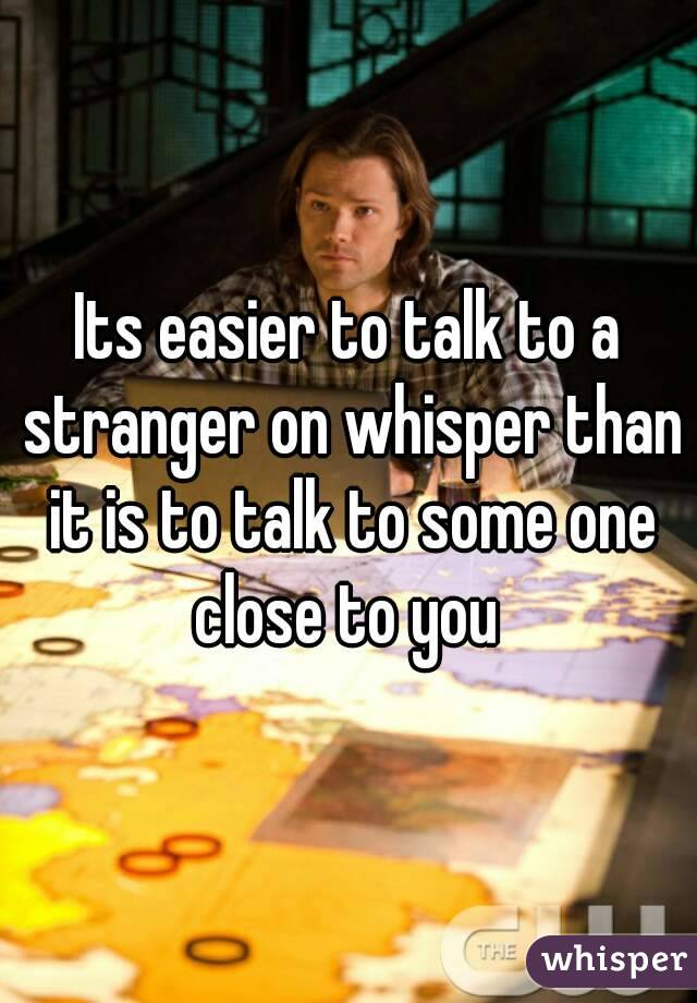 Its easier to talk to a stranger on whisper than it is to talk to some one close to you