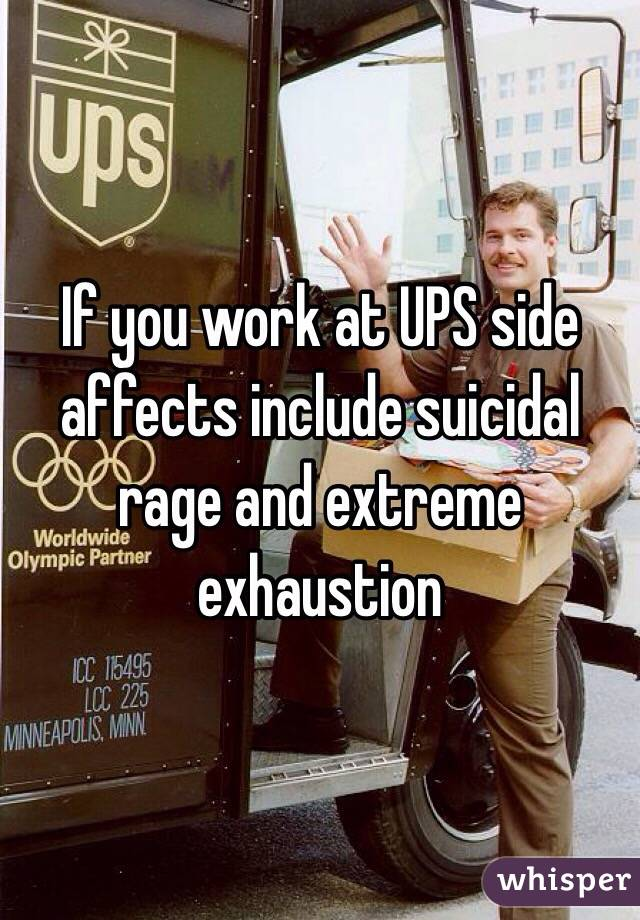 If you work at UPS side affects include suicidal rage and extreme exhaustion