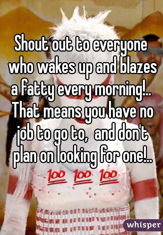 Shout out to everyone who wakes up and blazes a fatty every morning!..  That means you have no job to go to,  and don't plan on looking for one!.. 💯💯💯