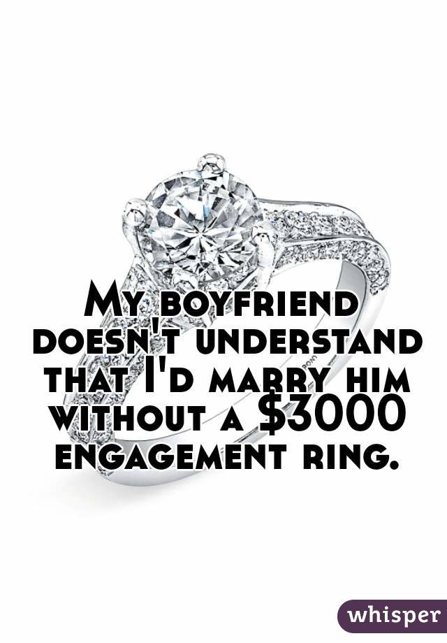 My boyfriend doesn't understand that I'd marry him without a $3000 engagement ring.