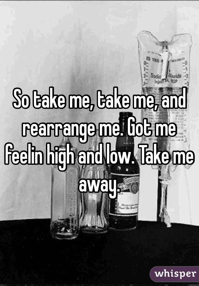 So take me, take me, and rearrange me. Got me feelin high and low. Take me away.