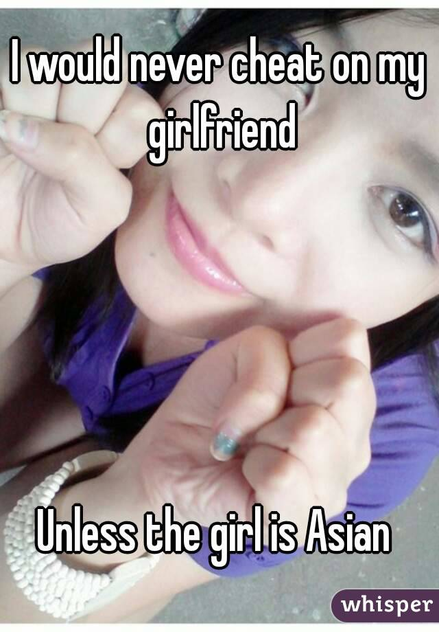 I would never cheat on my girlfriend      Unless the girl is Asian