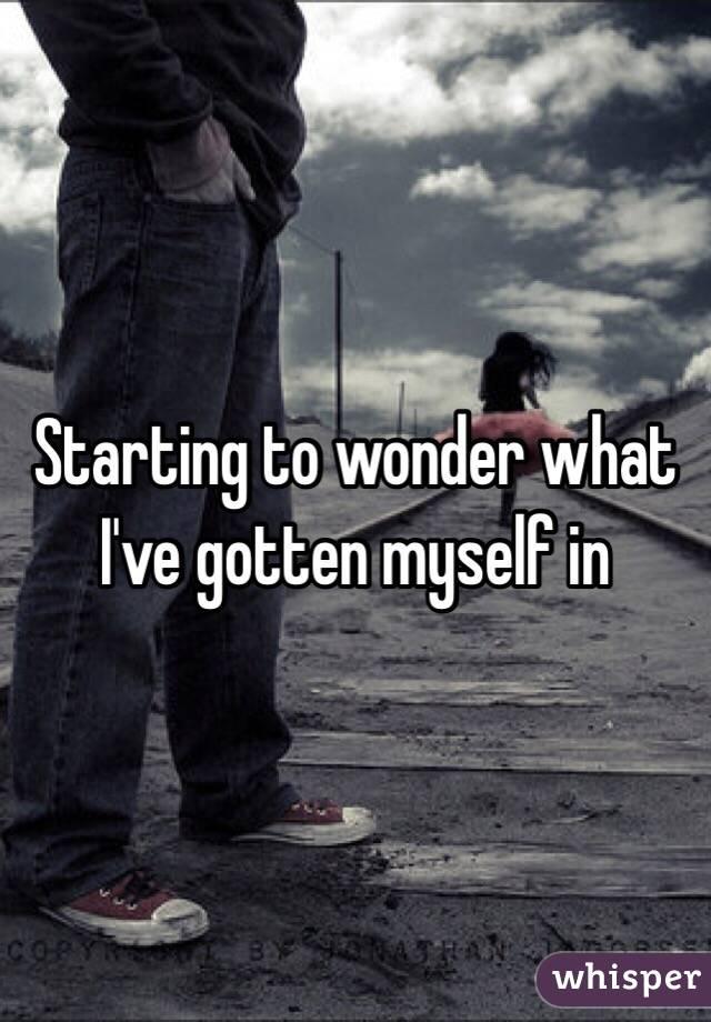 Starting to wonder what I've gotten myself in