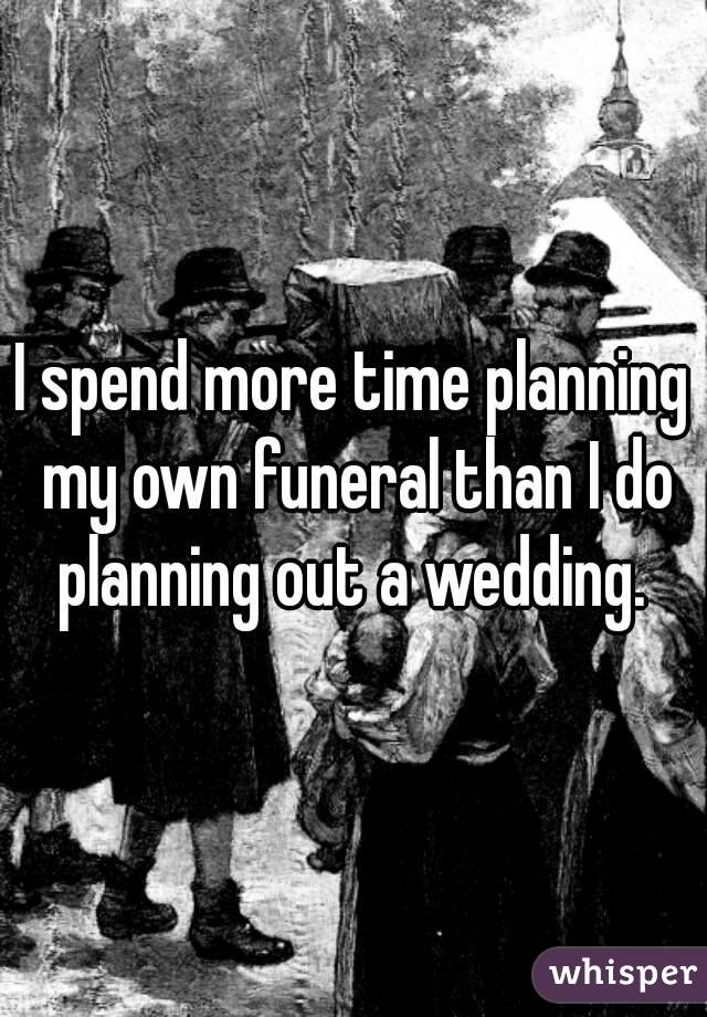I spend more time planning my own funeral than I do planning out a wedding.