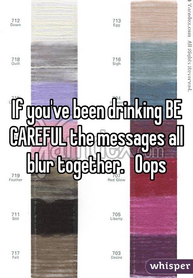 If you've been drinking BE CAREFUL the messages all blur together.   Oops