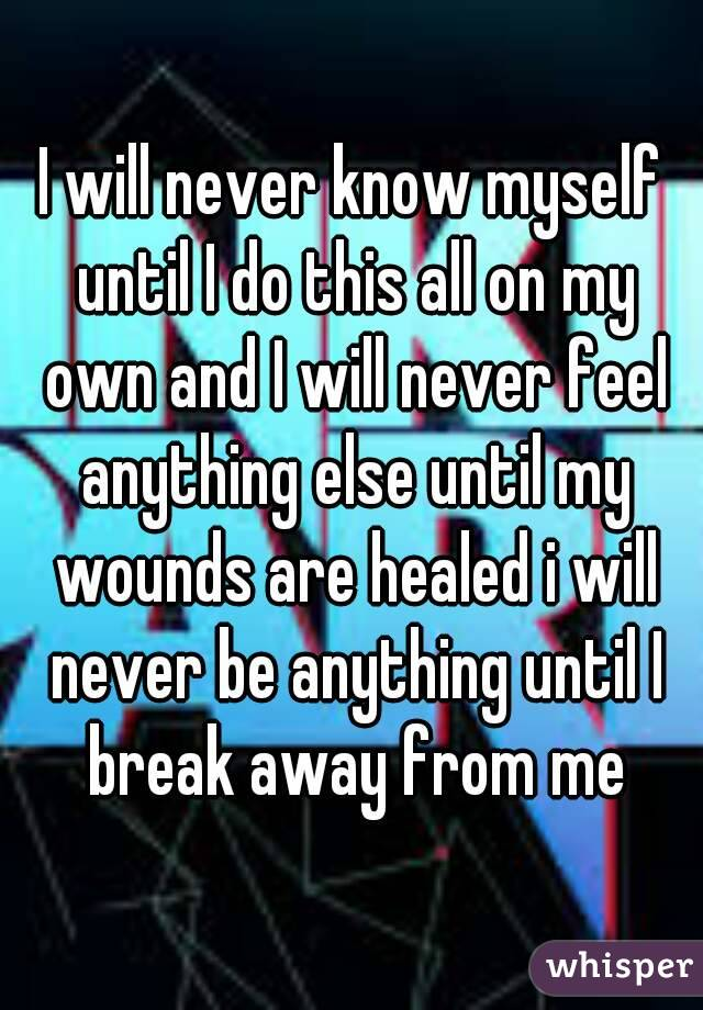 I will never know myself until I do this all on my own and I will never feel anything else until my wounds are healed i will never be anything until I break away from me