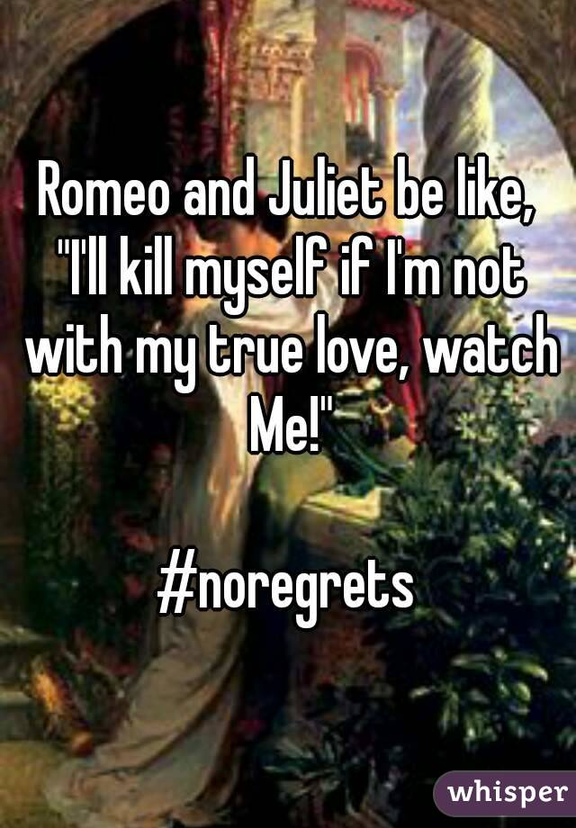 """Romeo and Juliet be like,  """"I'll kill myself if I'm not with my true love, watch Me!""""  #noregrets"""
