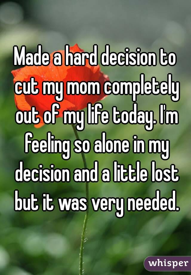 Made a hard decision to cut my mom completely out of my life today. I'm feeling so alone in my decision and a little lost but it was very needed.