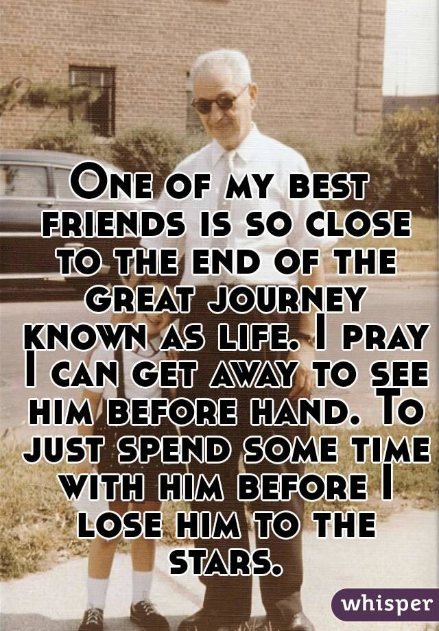 One of my best friends is so close to the end of the great journey known as life. I pray I can get away to see him before hand. To just spend some time with him before I lose him to the stars.