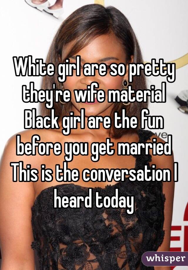 White girl are so pretty they're wife material  Black girl are the fun before you get married  This is the conversation I heard today