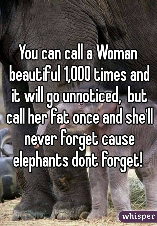 You can call a Woman beautiful 1,000 times and it will go unnoticed,  but call her fat once and she'll never forget cause elephants dont forget!
