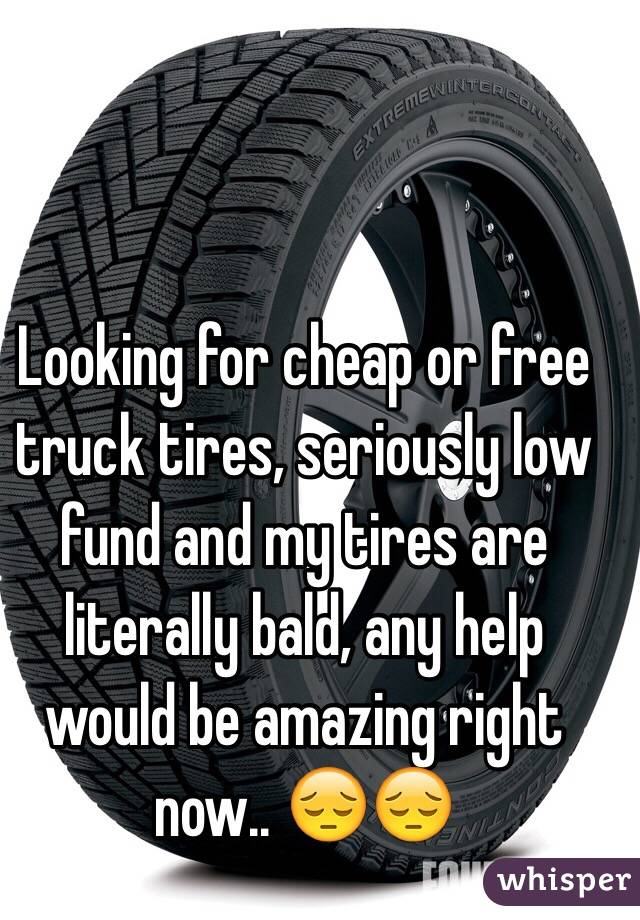 Looking for cheap or free truck tires, seriously low fund and my tires are literally bald, any help would be amazing right now.. 😔😔