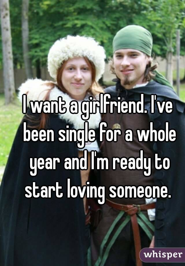 I want a girlfriend. I've been single for a whole year and I'm ready to start loving someone.