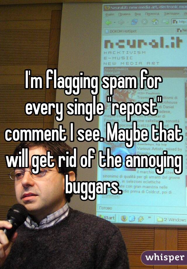 "I'm flagging spam for every single ""repost"" comment I see. Maybe that will get rid of the annoying buggars."