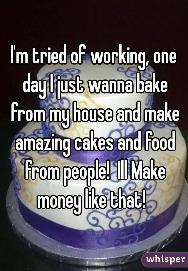I'm tried of working, one day I just wanna bake from my house and make amazing cakes and food from people!  Ill Make money like that!